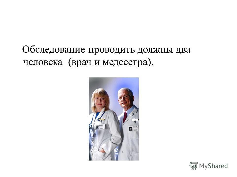 Обследование проводить должны два человека (врач и медсестра).