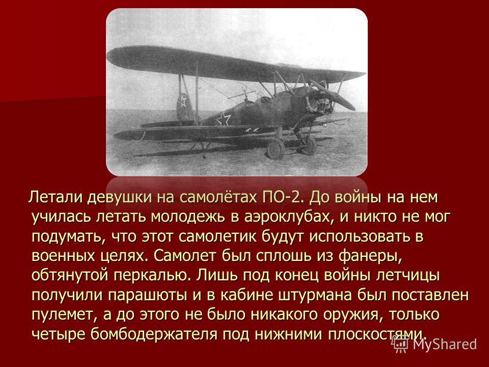 Летали девушки на самолётах ПО-2. До войны на нем училась летать молодежь в аэроклубах, и никто не мог подумать, что этот самолетик будут использовать в военных целях. Самолет был сплошь из фанеры, обтянутой перкалью. Лишь под конец войны летчицы пол