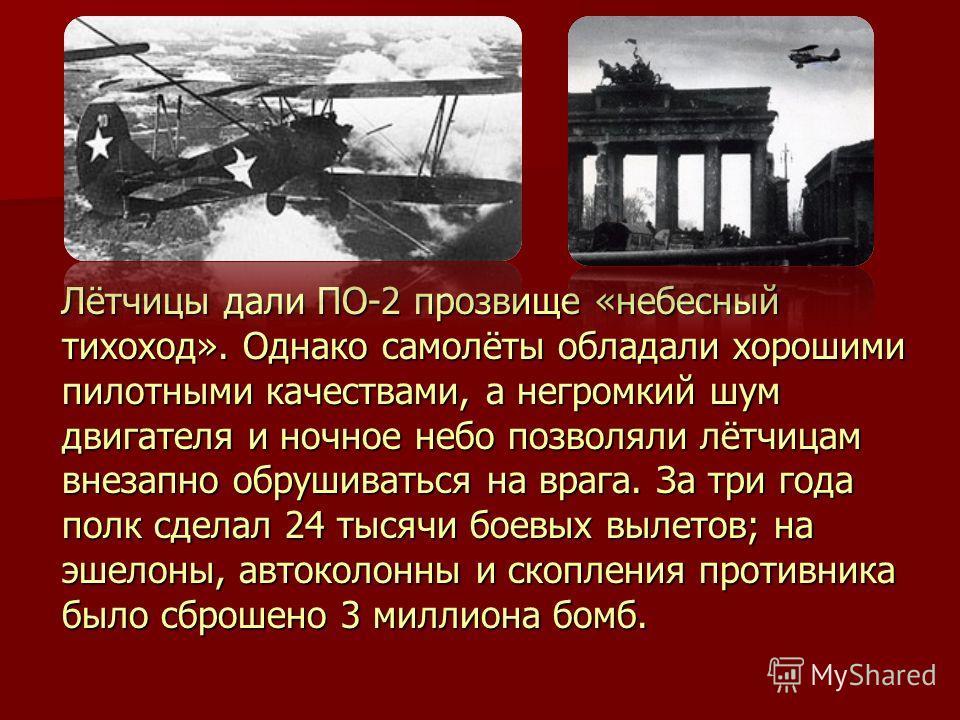 Лётчицы дали ПО-2 прозвище «небесный тихоход». Однако самолёты обладали хорошими пилотными качествами, а негромкий шум двигателя и ночное небо позволяли лётчицам внезапно обрушиваться на врага. За три года полк сделал 24 тысячи боевых вылетов; на эше