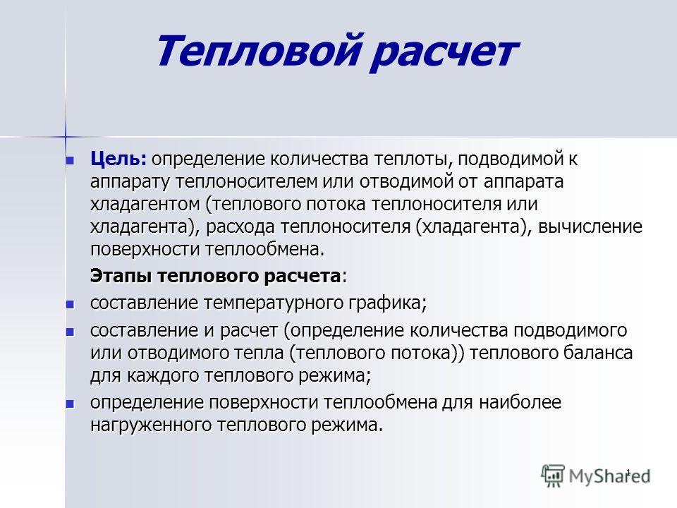 Тепловой расчет определение количества теплоты, подводимой к аппарату теплоносителем или отводимой от аппарата хладагентом (теплового потока теплоносителя или хладагента), расхода теплоносителя (хладагента), вычисление поверхности теплообмена. Цель: