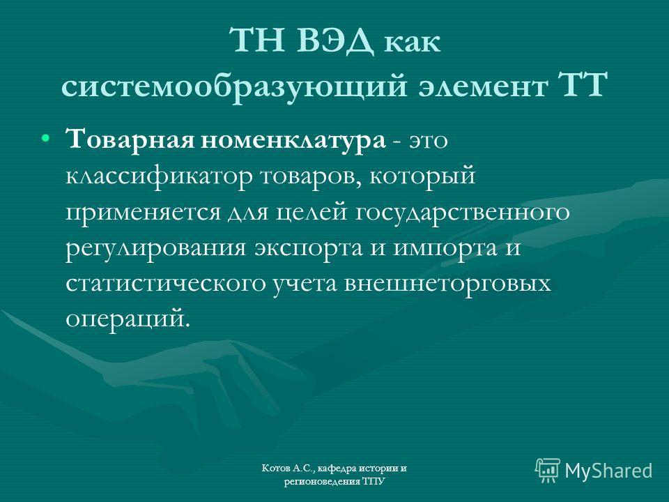 ТН ВЭД как системообразующий элемент ТТ Товарная номенклатура - это классификатор товаров, который применяется для целей государственного регулирования экспорта и импорта и статистического учета внешнеторговых операций.