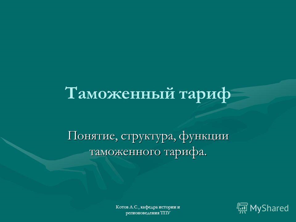 Котов А.С., кафедра истории и регионоведения ТПУ Таможенный тариф Понятие, структура, функции таможенного тарифа.