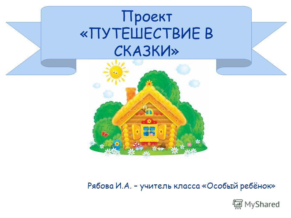 Проект «ПУТЕШЕСТВИЕ В СКАЗКИ» Рябова И.А. – учитель класса «Особый ребёнок»