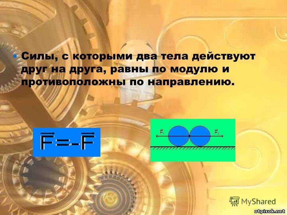 Силы, с которыми два тела действуют друг на друга, равны по модулю и противоположны по направлению.