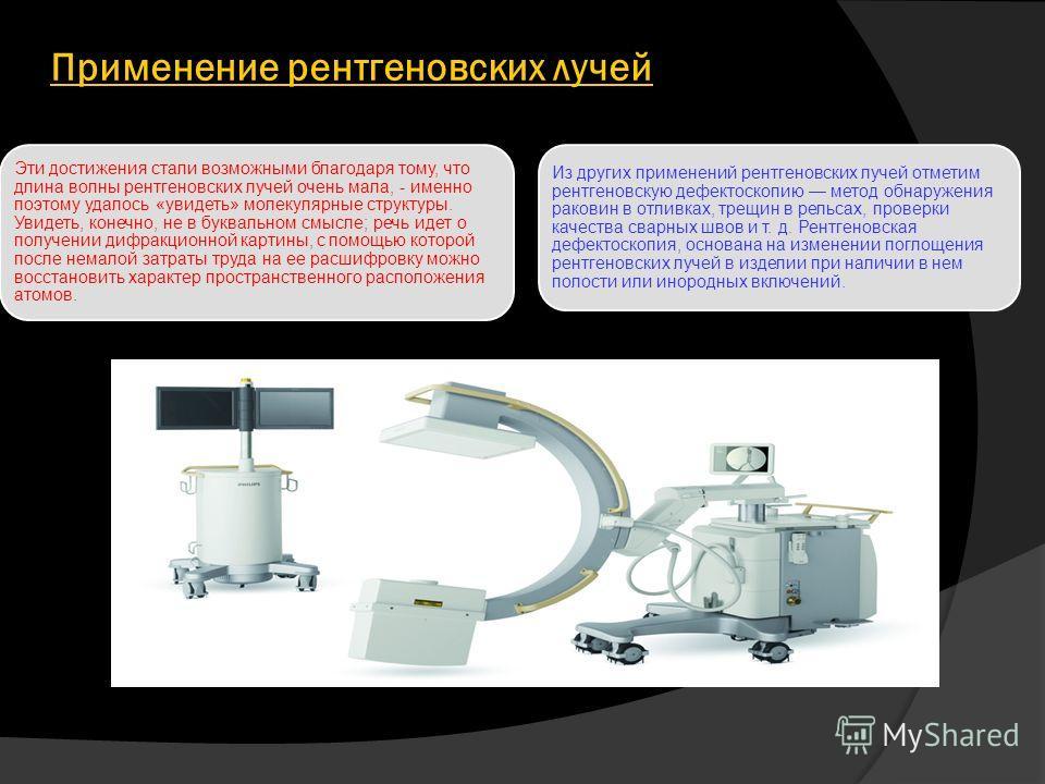 Применение рентгеновских лучей Эти достижения стали возможными благодаря тому, что длина волны рентгеновских лучей очень мала, - именно поэтому удалось «увидеть» молекулярные структуры. Увидеть, конечно, не в буквальном смысле; речь идет о получении
