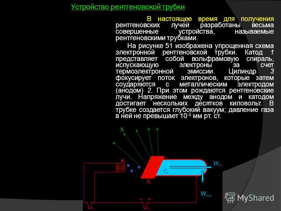 Устройство рентгеновской трубки В настоящее время для получения рентгеновских лучей разработаны весьма совершенные устройства, называемые рентгеновскими трубками. На рисунке 51 изображена упрощенная схема электронной рентгеновской трубки. Катод 1 пре