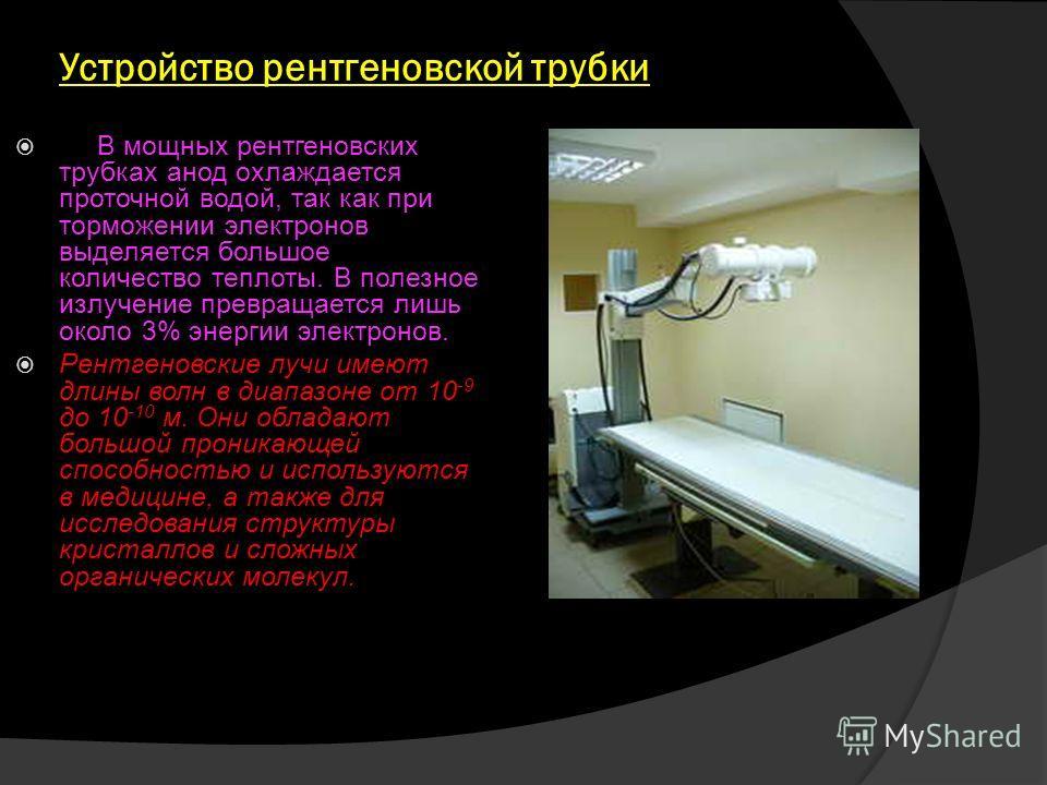 Устройство рентгеновской трубки В мощных рентгеновских трубках анод охлаждается проточной водой, так как при торможении электронов выделяется большое количество теплоты. В полезное излучение превращается лишь около 3% энергии электронов. Рентгеновски