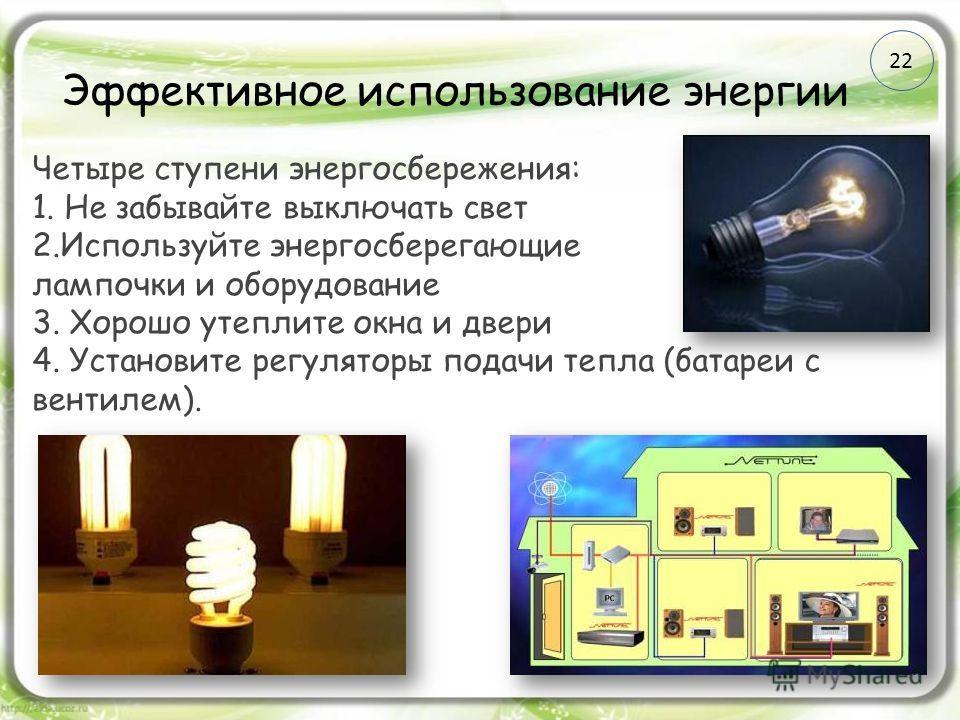 Эффективное использование энергии Четыре ступени энергосбережения: 1. Не забывайте выключать свет 2.Используйте энергосберегающие лампочки и оборудование 3. Хорошо утеплите окна и двери 4. Установите регуляторы подачи тепла (батареи с вентилем). 22