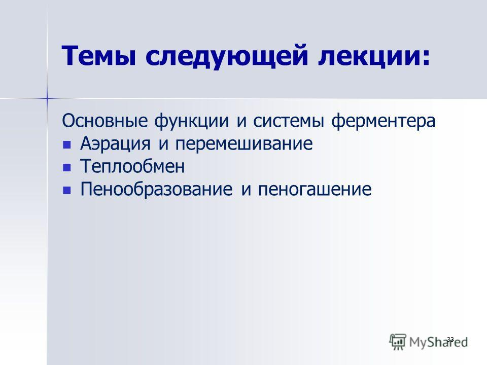 Темы следующей лекции: 33 Основные функции и системы ферментера Аэрация и перемешивание Теплообмен Пенообразование и пеногашение