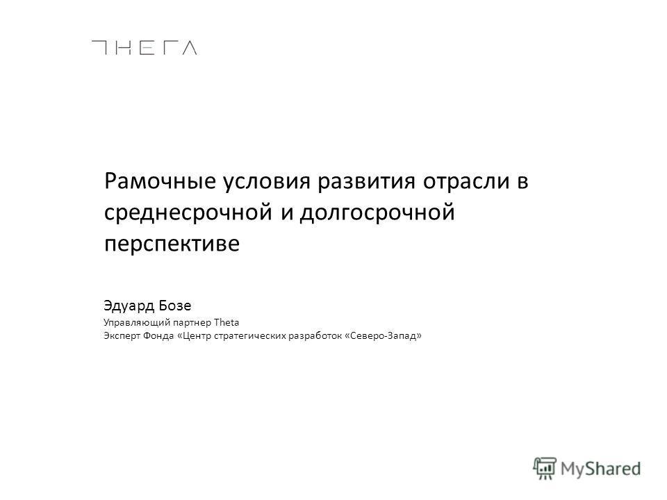 Рамочные условия развития отрасли в среднесрочной и долгосрочной перспективе Эдуард Бозе Управляющий партнер Theta Эксперт Фонда «Центр стратегических разработок «Северо-Запад»