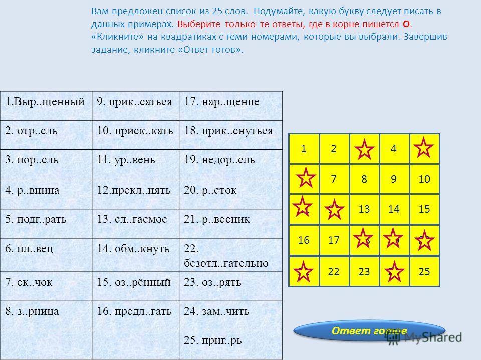 Ответ готов 12345 678910 1112131415 1617181920 2122232425 Вам предложен список из 25 слов. Подумайте, какую букву следует писать в данных примерах. Выберите только те ответы, где в корне пишется О. «Кликните» на квадратиках с теми номерами, которые в