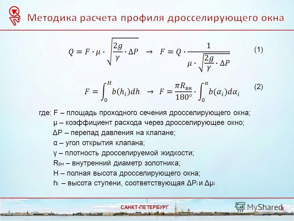 САНКТ-ПЕТЕРБУРГ 6 где: F – площадь проходного сечения дросселирующего окна; μ – коэффициент расхода через дросселирующее окно; ΔP – перепад давления на клапане; α – угол открытия клапана; γ – плотность дросселируемой жидкости; R вн – внутренний диаме