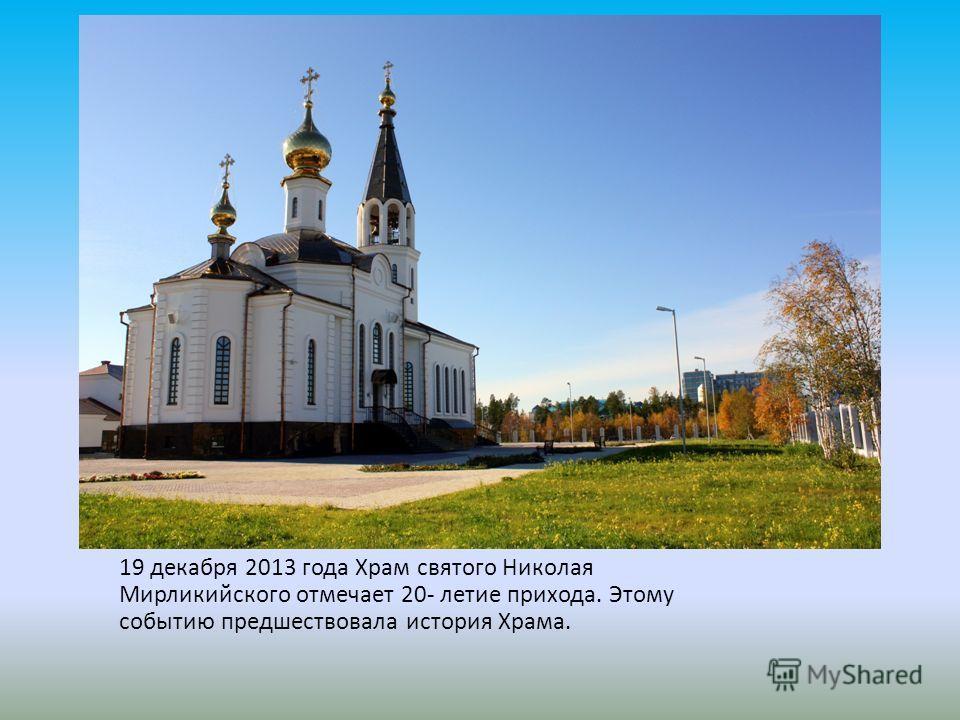 19 декабря 2013 года Храм святого Николая Мирликийского отмечает 20- летие прихода. Этому событию предшествовала история Храма.