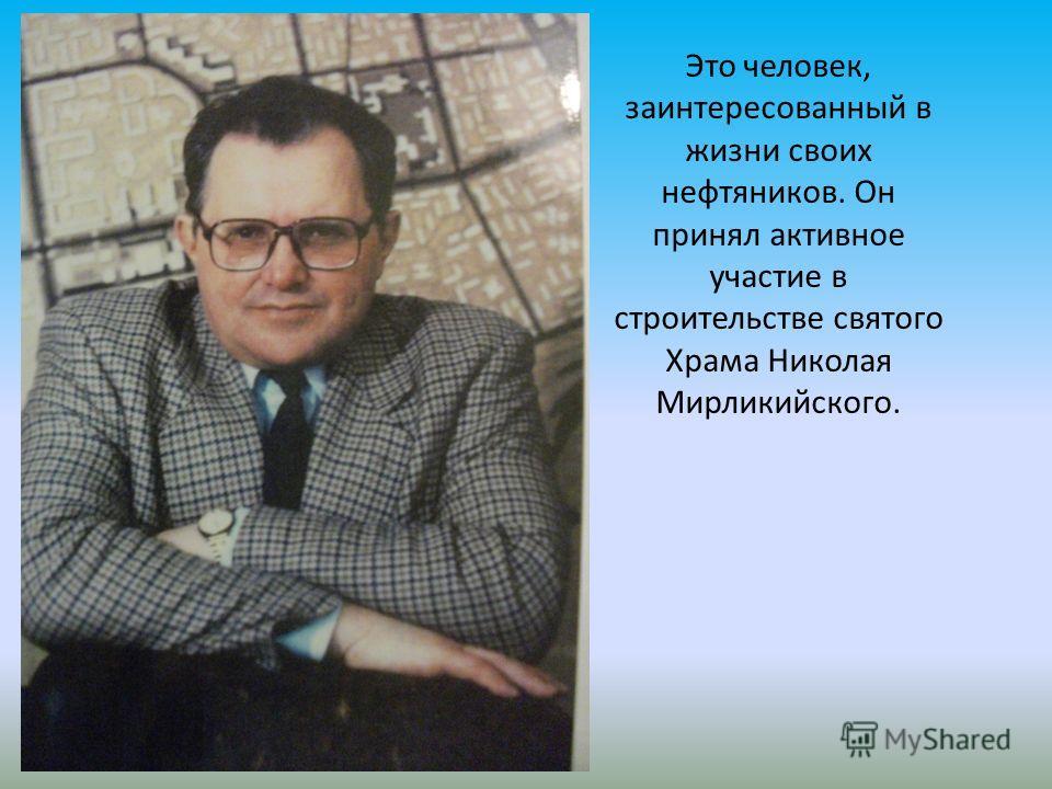 Это человек, заинтересованный в жизни своих нефтяников. Он принял активное участие в строительстве святого Храма Николая Мирликийского.