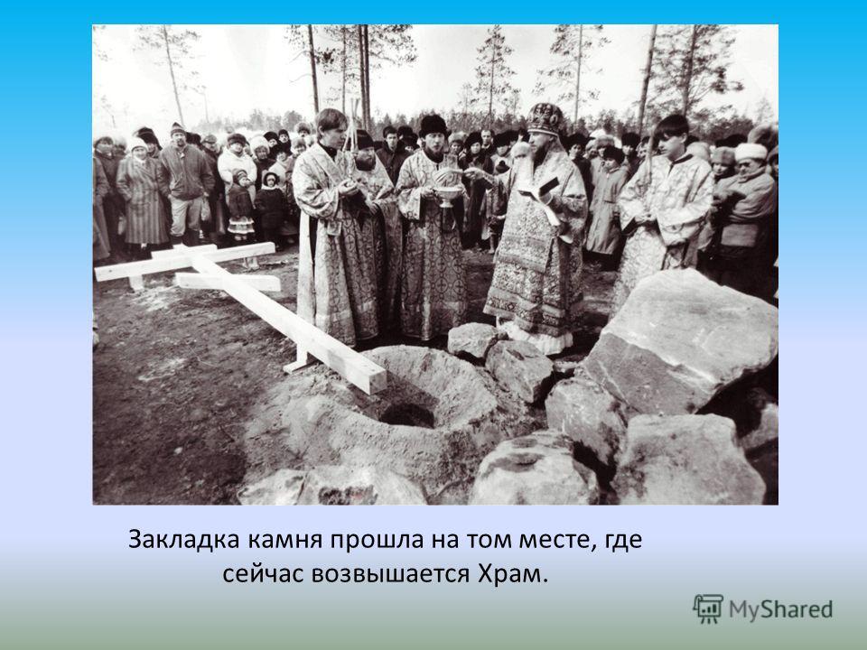 Закладка камня прошла на том месте, где сейчас возвышается Храм.