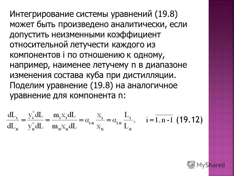 Интегрирование системы уравнений (19.8) может быть произведено аналитически, если допустить неизменными коэффициент относительной летучести каждого из компонентов i по отношению к одному, например, наименее летучему n в диапазоне изменения состава ку