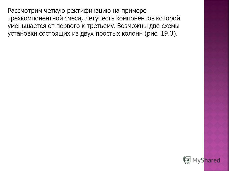 Рассмотрим четкую ректификацию на примере трехкомпонентной смеси, летучесть компонентов которой уменьшается от первого к третьему. Возможны две схемы установки состоящих из двух простых колонн (рис. 19.3).