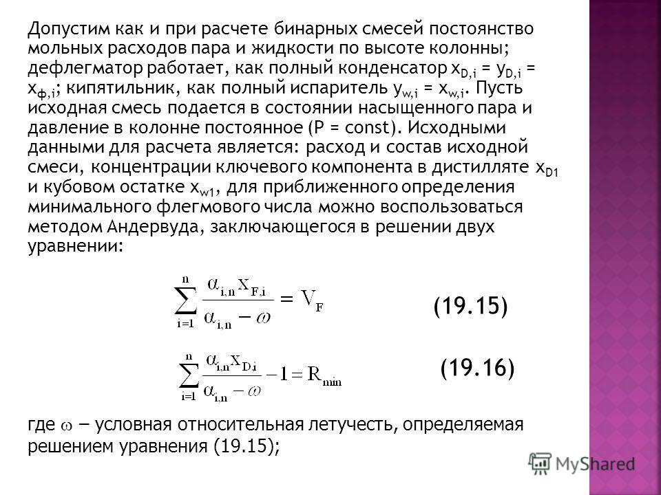 Допустим как и при расчете бинарных смесей постоянство мольных расходов пара и жидкости по высоте колонны; дефлегматор работает, как полный конденсатор x D,i = y D,i = x ф,i ; кипятильник, как полный испаритель y w,i = x w,i. Пусть исходная смесь под