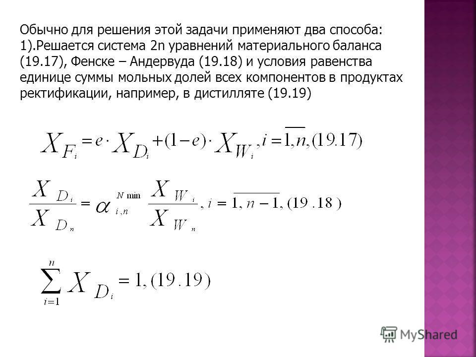 Обычно для решения этой задачи применяют два способа: 1).Решается система 2n уравнений материального баланса (19.17), Фенске – Андервуда (19.18) и условия равенства единице суммы мольных долей всех компонентов в продуктах ректификации, например, в ди