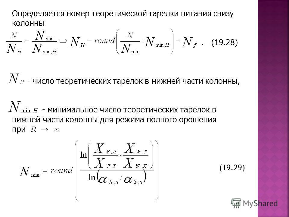 Определяется номер теоретической тарелки питания снизу колонны. (19.28) - число теоретических тарелок в нижней части колонны, - минимальное число теоретических тарелок в нижней части колонны для режима полного орошения при (19.29)
