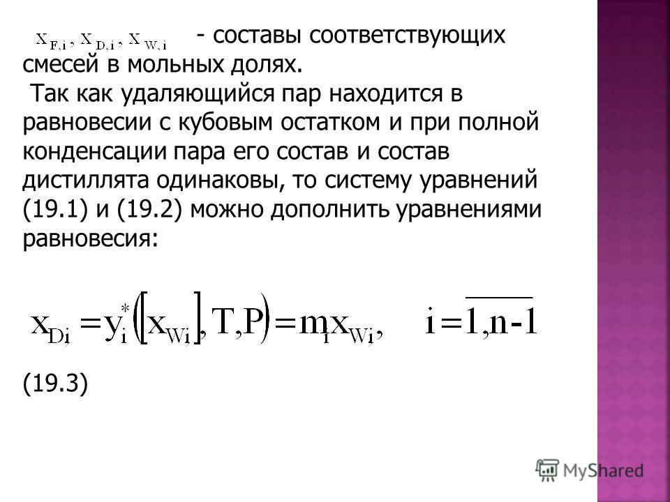 - составы соответствующих смесей в мольных долях. Так как удаляющийся пар находится в равновесии с кубовым остатком и при полной конденсации пара его состав и состав дистиллята одинаковы, то систему уравнений (19.1) и (19.2) можно дополнить уравнения