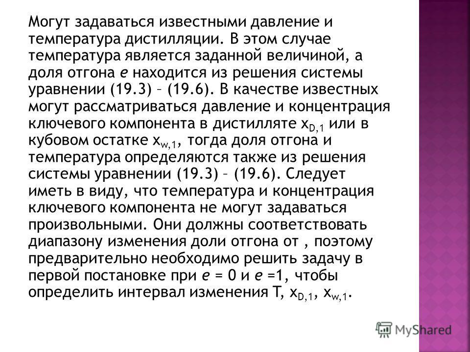 Могут задаваться известными давление и температура дистилляции. В этом случае температура является заданной величиной, а доля отгона е находится из решения системы уравнении (19.3) – (19.6). В качестве известных могут рассматриваться давление и конце