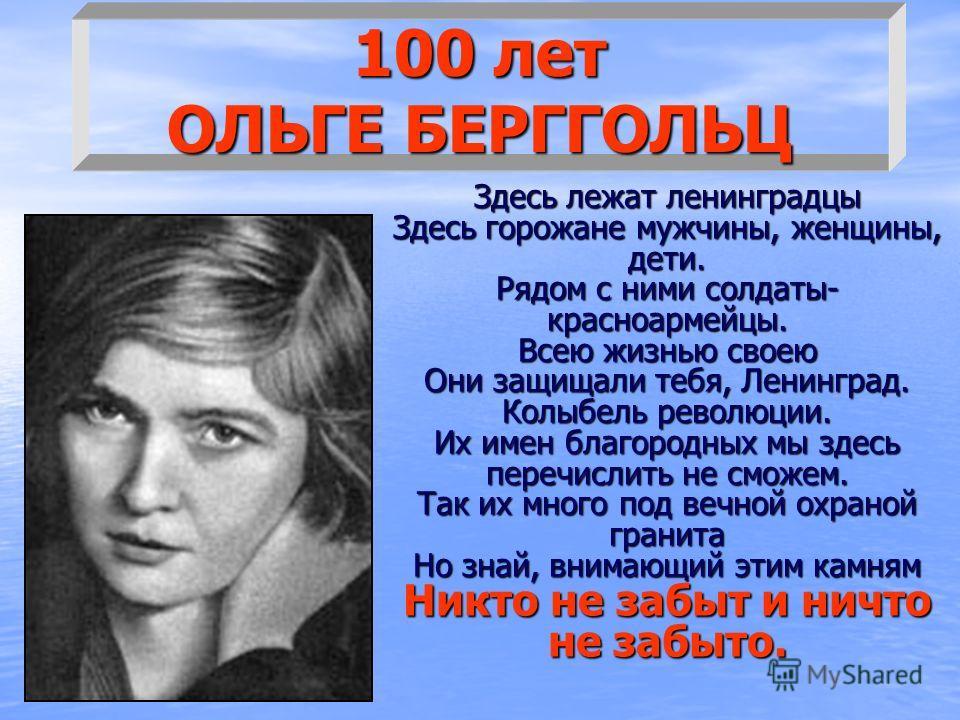 100 лет ОЛЬГЕ БЕРГГОЛЬЦ Здесь лежат ленинградцы Здесь горожане мужчины, женщины, дети. Рядом с ними солдаты- красноармейцы. Всею жизнью своею Они защищали тебя, Ленинград. Колыбель революции. Их имен благородных мы здесь перечислить не сможем. Так их