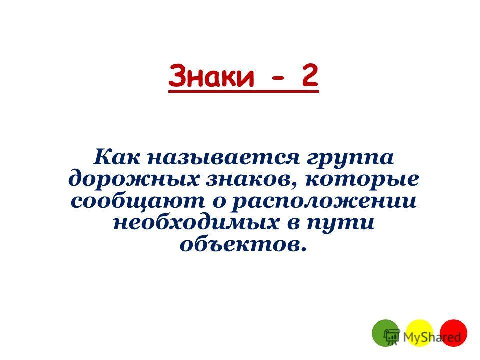 Знаки - 2 Как называется группа дорожных знаков, которые сообщают о расположении необходимых в пути объектов.