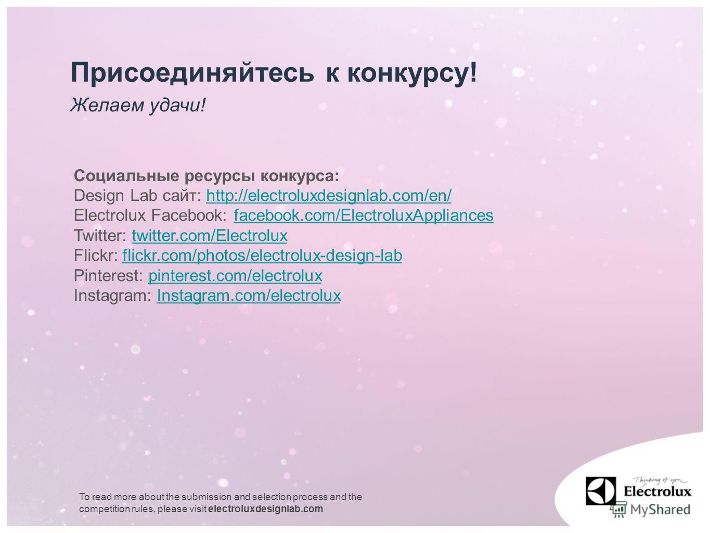 Желаем удачи! Присоединяйтесь к конкурсу! Социальные ресурсы конкурса: Design Lab сайт: http://electroluxdesignlab.com/en/http://electroluxdesignlab.com/en/ Electrolux Facebook: facebook.com/ElectroluxAppliancesfacebook.com/ElectroluxAppliances Twitt