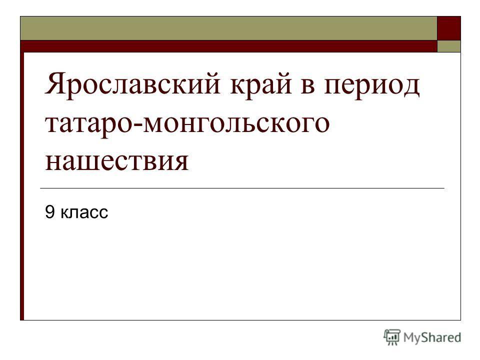 Ярославский край в период татаро-монгольского нашествия 9 класс