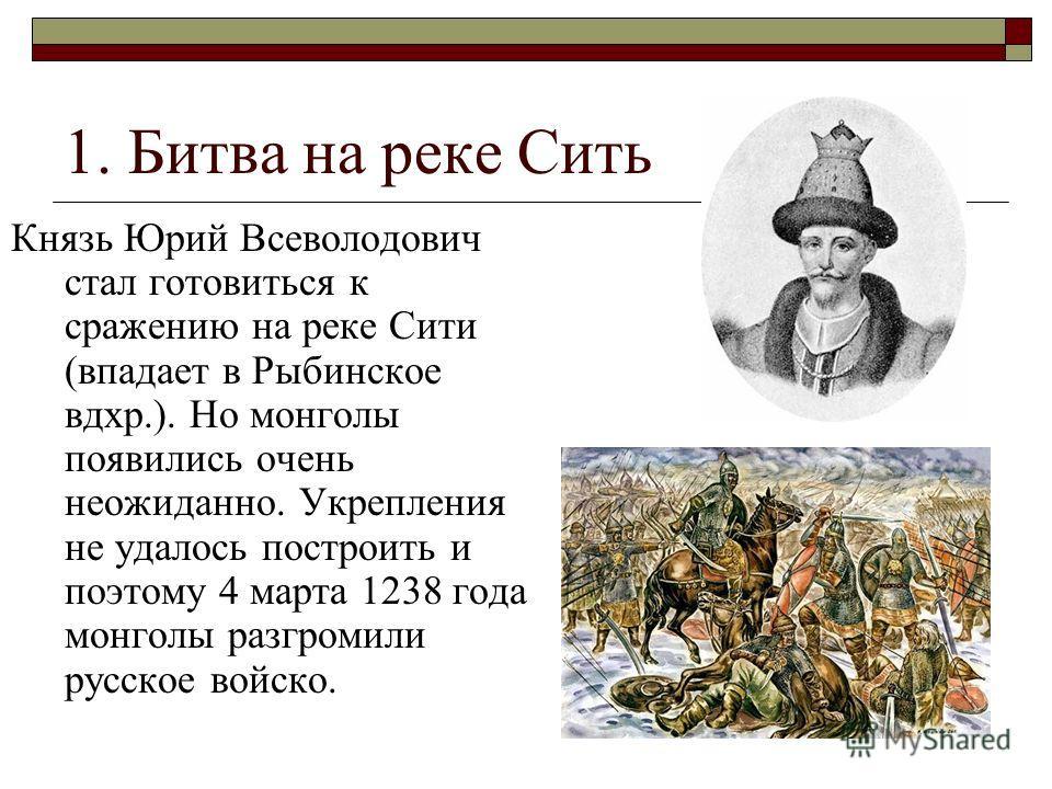 1. Битва на реке Сить Князь Юрий Всеволодович стал готовиться к сражению на реке Сити (впадает в Рыбинское вдхр.). Но монголы появились очень неожиданно. Укрепления не удалось построить и поэтому 4 марта 1238 года монголы разгромили русское войско.
