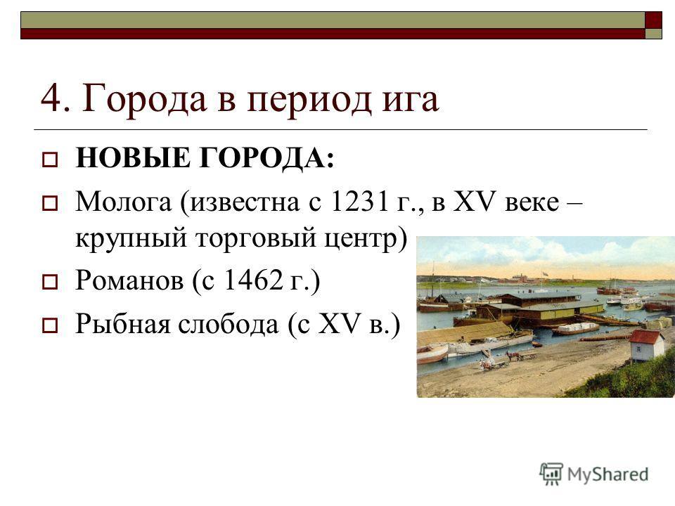 4. Города в период ига НОВЫЕ ГОРОДА: Молога (известна с 1231 г., в XV веке – крупный торговый центр) Романов (с 1462 г.) Рыбная слобода (с XV в.)