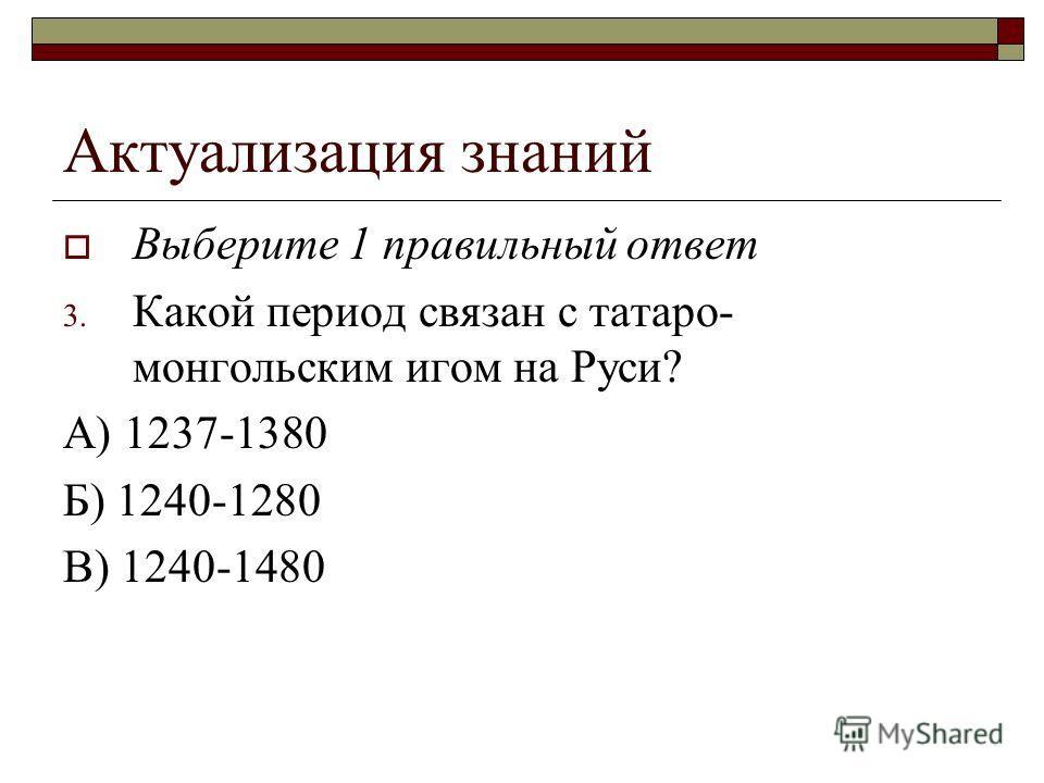 Актуализация знаний Выберите 1 правильный ответ 3. Какой период связан с татаро- монгольским игом на Руси? А) 1237-1380 Б) 1240-1280 В) 1240-1480