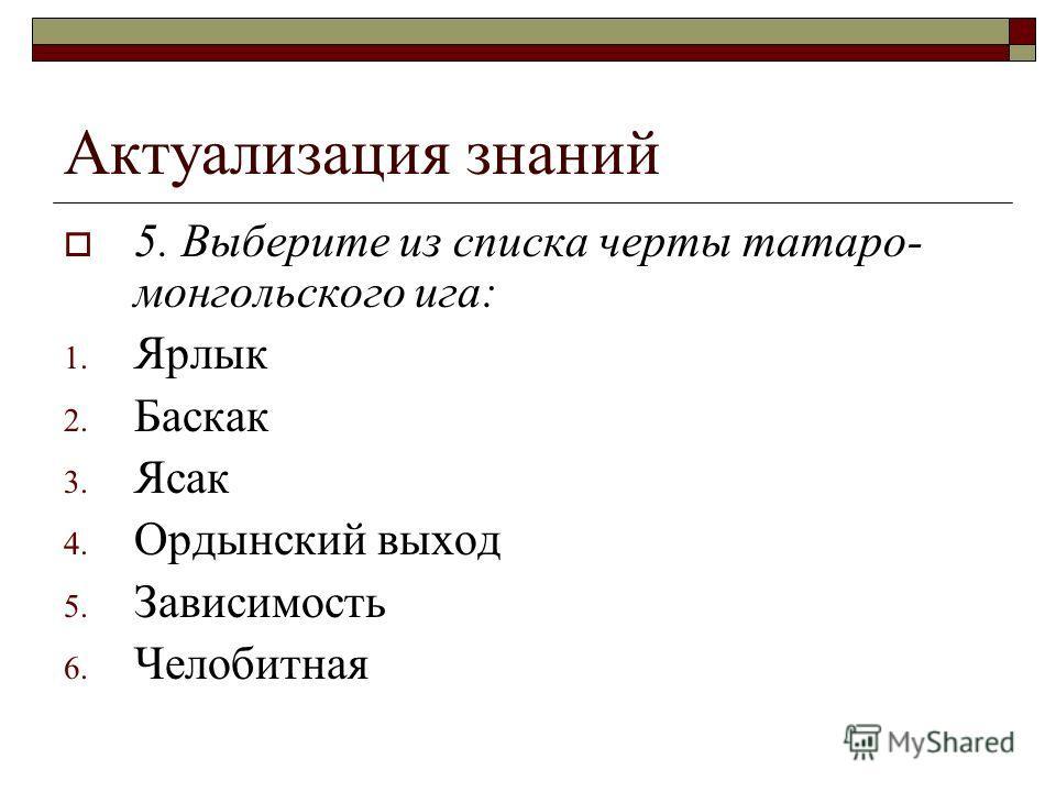 Актуализация знаний 5. Выберите из списка черты татаро- монгольского ига: 1. Ярлык 2. Баскак 3. Ясак 4. Ордынский выход 5. Зависимость 6. Челобитная