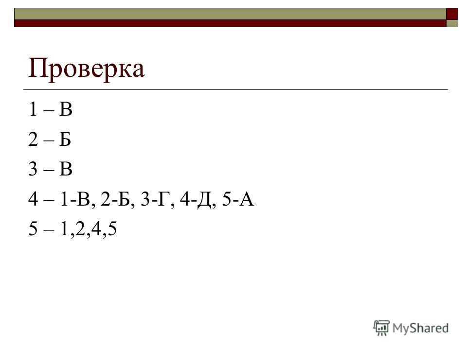 Проверка 1 – В 2 – Б 3 – В 4 – 1-В, 2-Б, 3-Г, 4-Д, 5-А 5 – 1,2,4,5