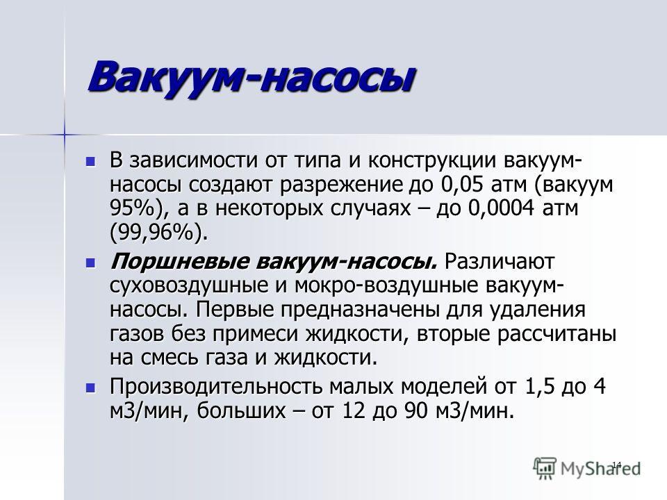 14 Вакуум-насосы В зависимости от типа и конструкции вакуум- насосы создают разрежение до 0,05 атм (вакуум 95%), а в некоторых случаях – до 0,0004 атм (99,96%). В зависимости от типа и конструкции вакуум- насосы создают разрежение до 0,05 атм (вакуум