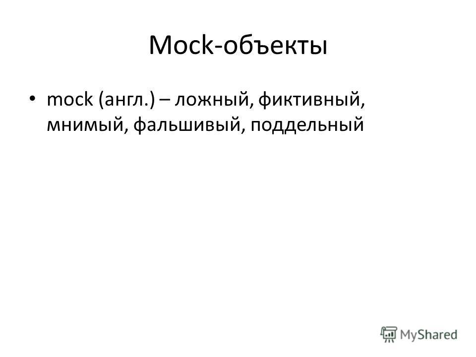 Mock-объекты mock (англ.) – ложный, фиктивный, мнимый, фальшивый, поддельный