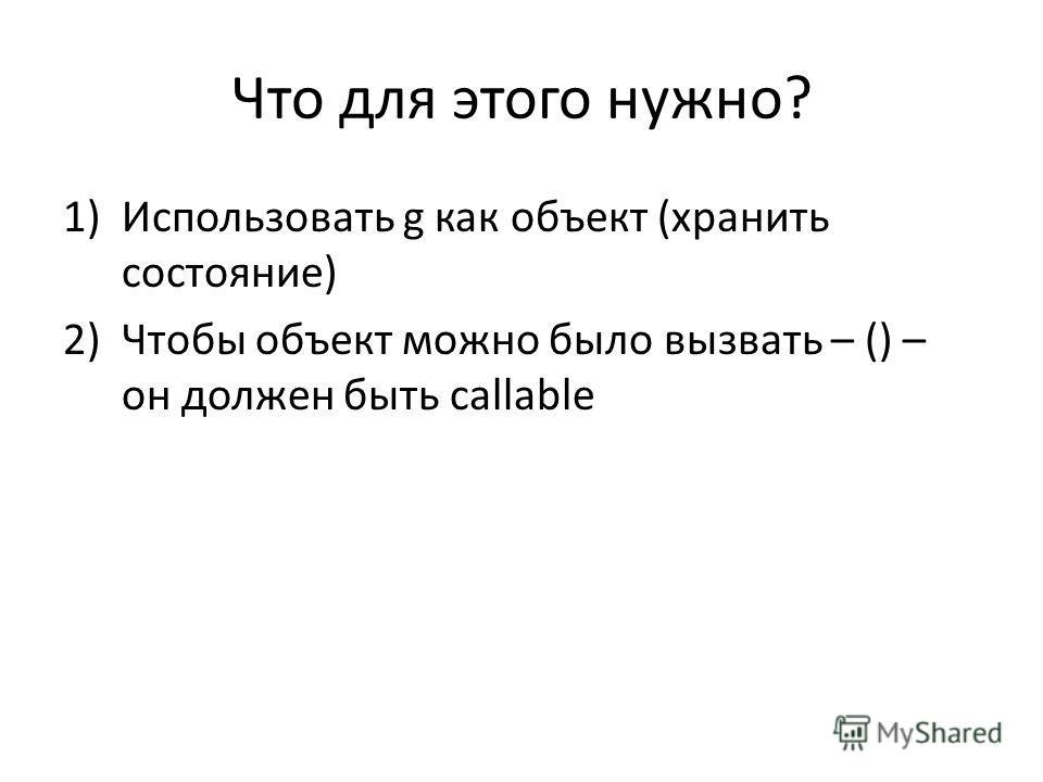 Что для этого нужно? 1)Использовать g как объект (хранить состояние) 2)Чтобы объект можно было вызвать – () – он должен быть callable