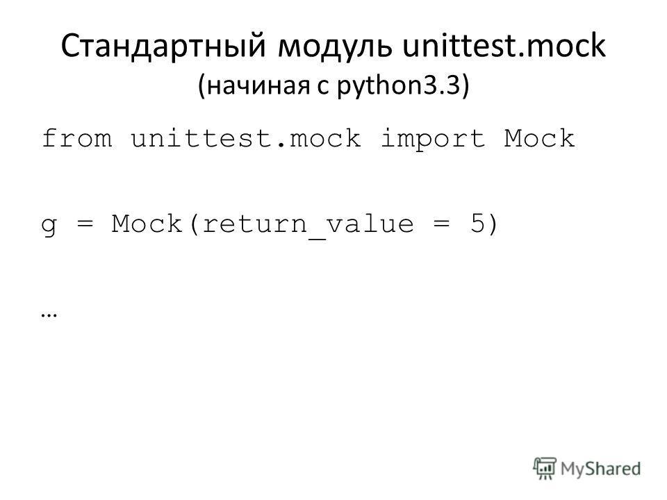 Стандартный модуль unittest.mock (начиная с python3.3) from unittest.mock import Mock g = Mock(return_value = 5) …