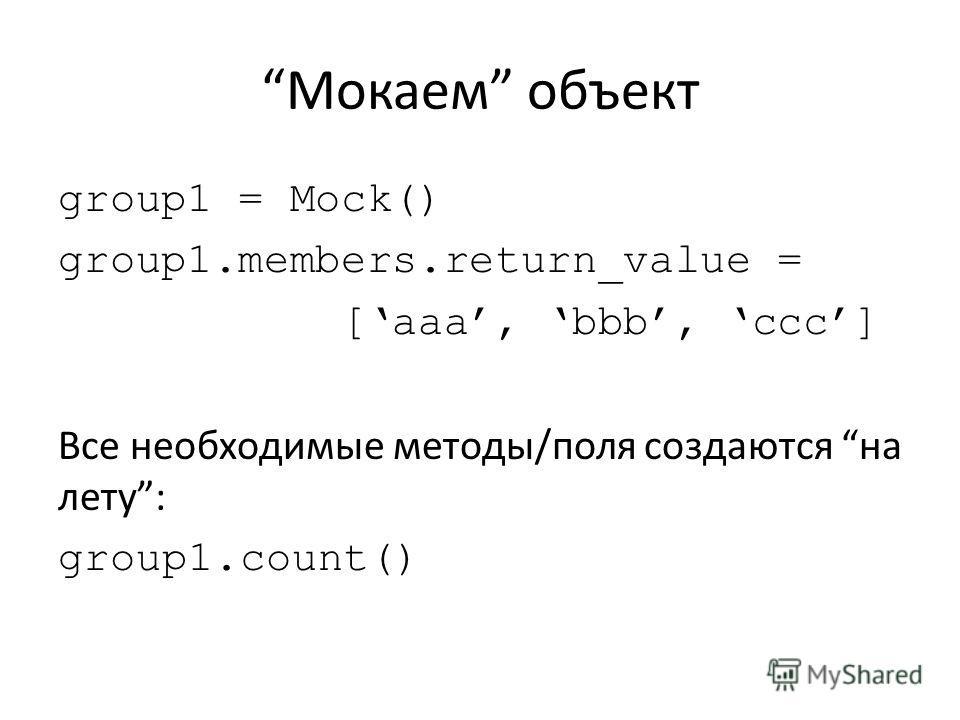 Мокаем объект group1 = Mock() group1.members.return_value = [aaa, bbb, ccc] Все необходимые методы/поля создаются на лету: group1.count()