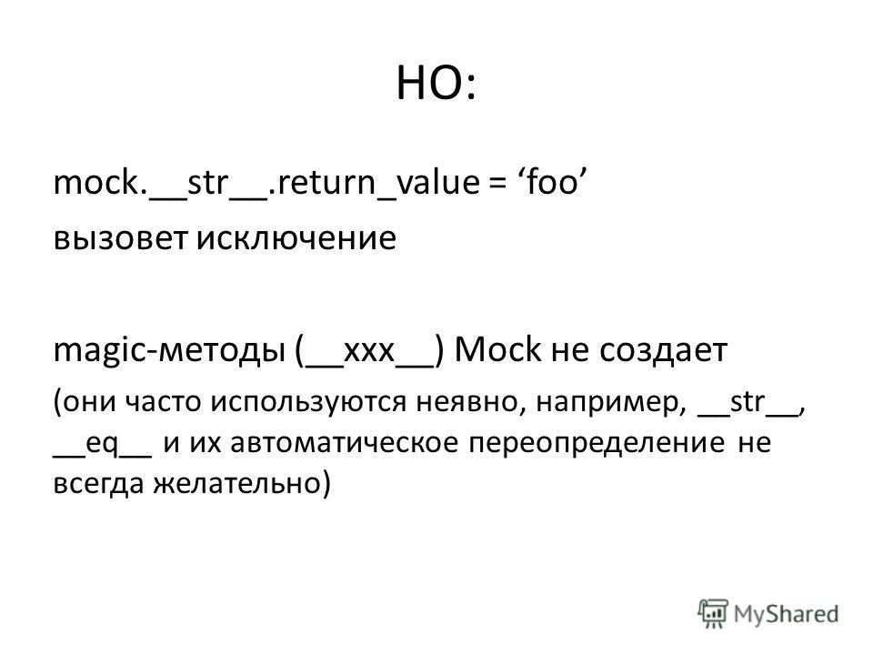 НО: mock.__str__.return_value = foo вызовет исключение magic-методы (__xxx__) Mock не создает (они часто используются неявно, например, __str__, __eq__ и их автоматическое переопределение не всегда желательно)