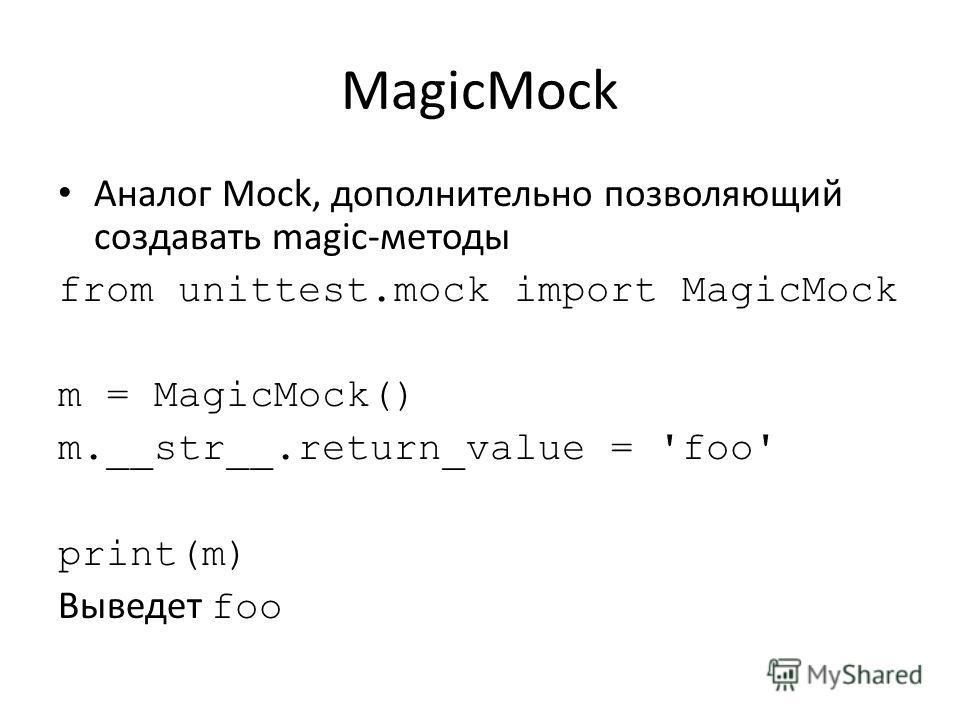 MagicMock Аналог Mock, дополнительно позволяющий создавать magic-методы from unittest.mock import MagicMock m = MagicMock() m.__str__.return_value = 'foo' print(m) Выведет foo
