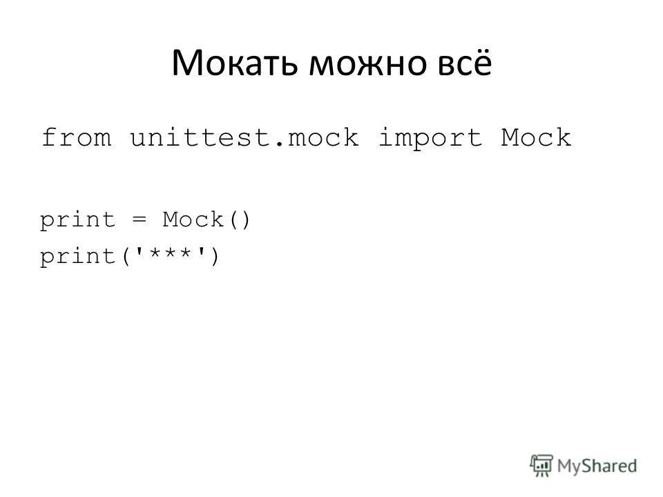 Мокать можно всё from unittest.mock import Mock print = Mock() print('***')