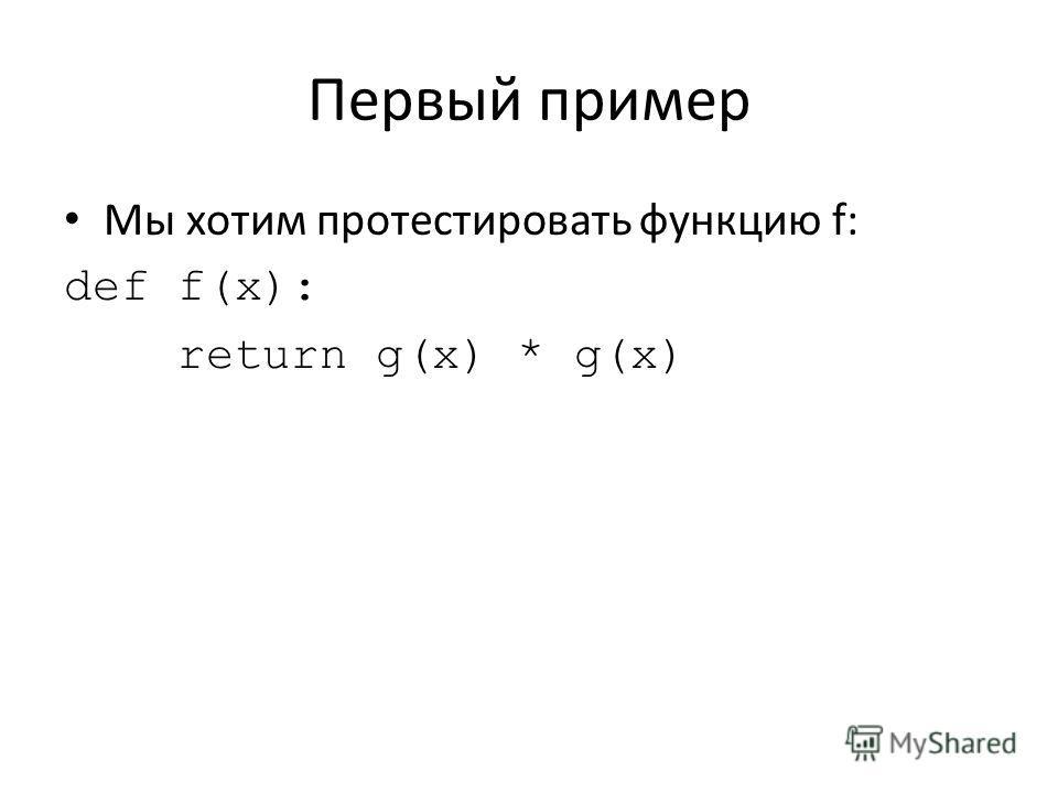 Первый пример Мы хотим протестировать функцию f: def f(x): return g(x) * g(x)
