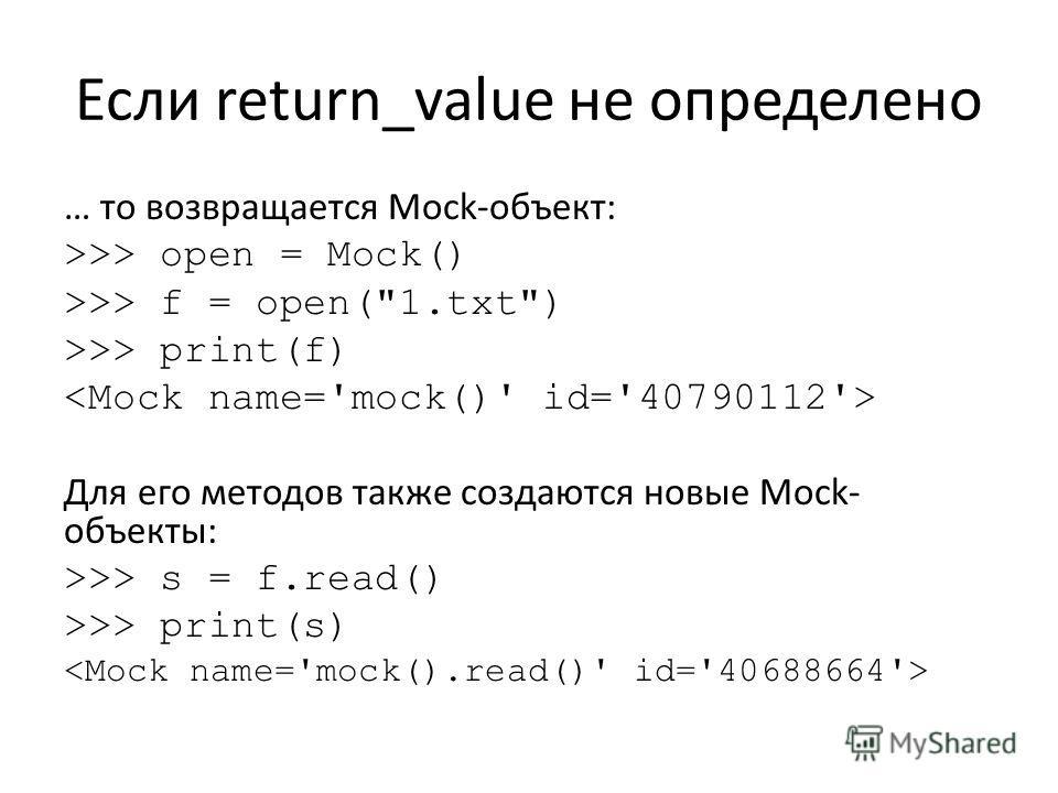 Если return_value не определено … то возвращается Mock-объект: >>> open = Mock() >>> f = open(1.txt) >>> print(f) Для его методов также создаются новые Мock- объекты: >>> s = f.read() >>> print(s)