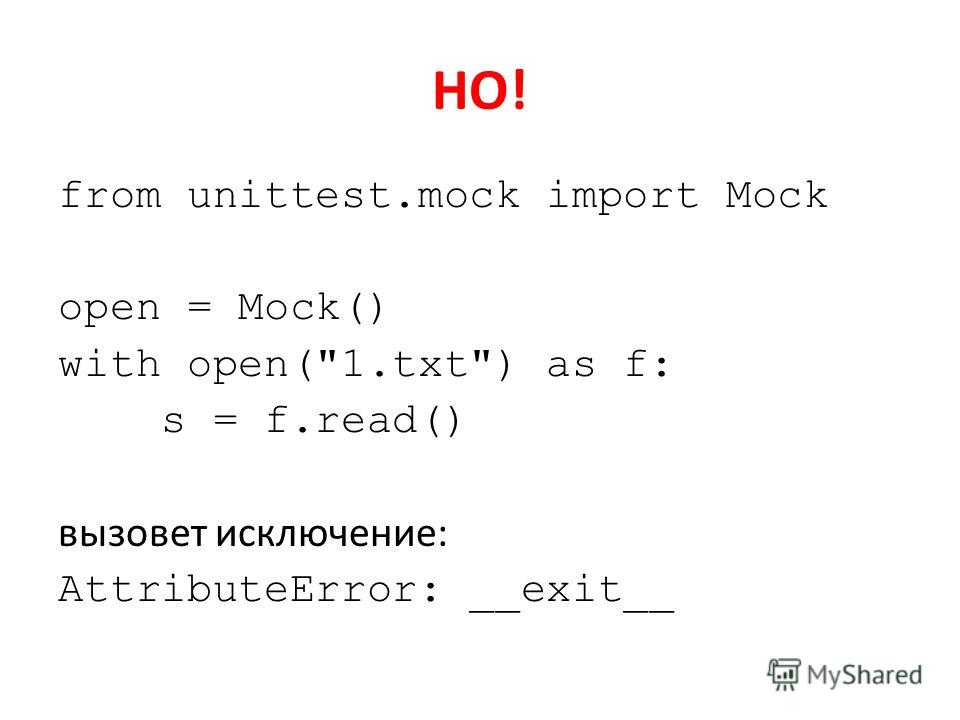 НО! from unittest.mock import Mock open = Mock() with open(1.txt) as f: s = f.read() вызовет исключение: AttributeError: __exit__