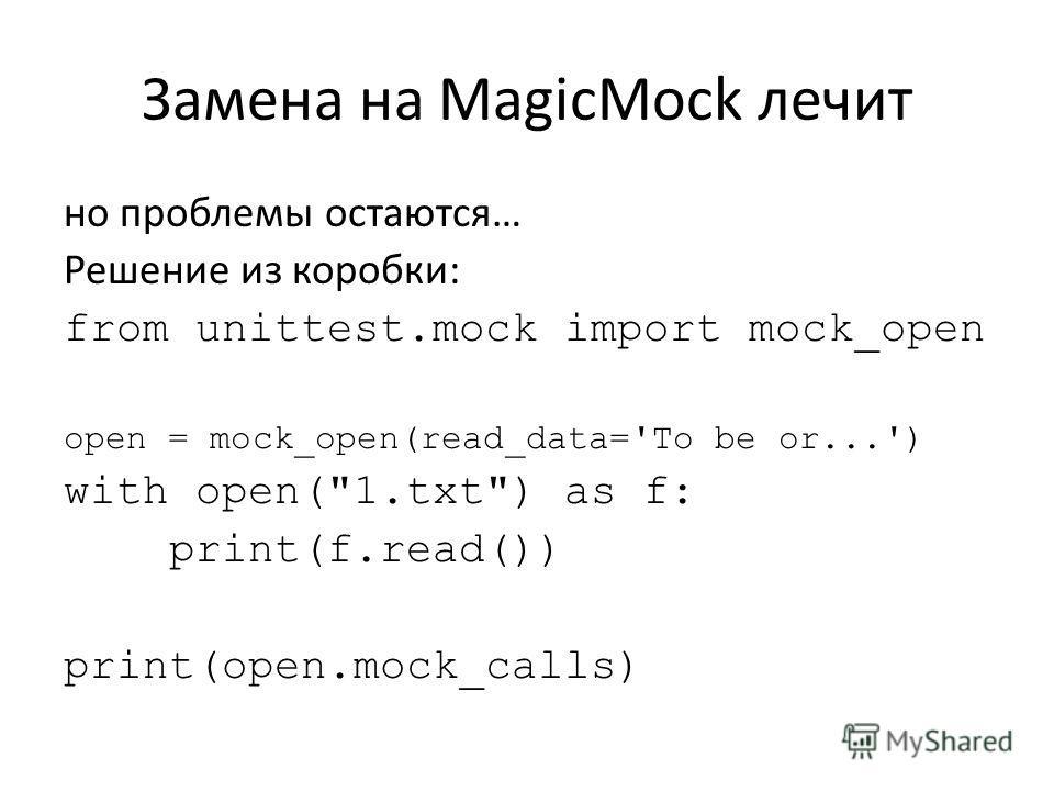 Замена на MagicMock лечит но проблемы остаются… Решение из коробки: from unittest.mock import mock_open open = mock_open(read_data='To be or...') with open(1.txt) as f: print(f.read()) print(open.mock_calls)
