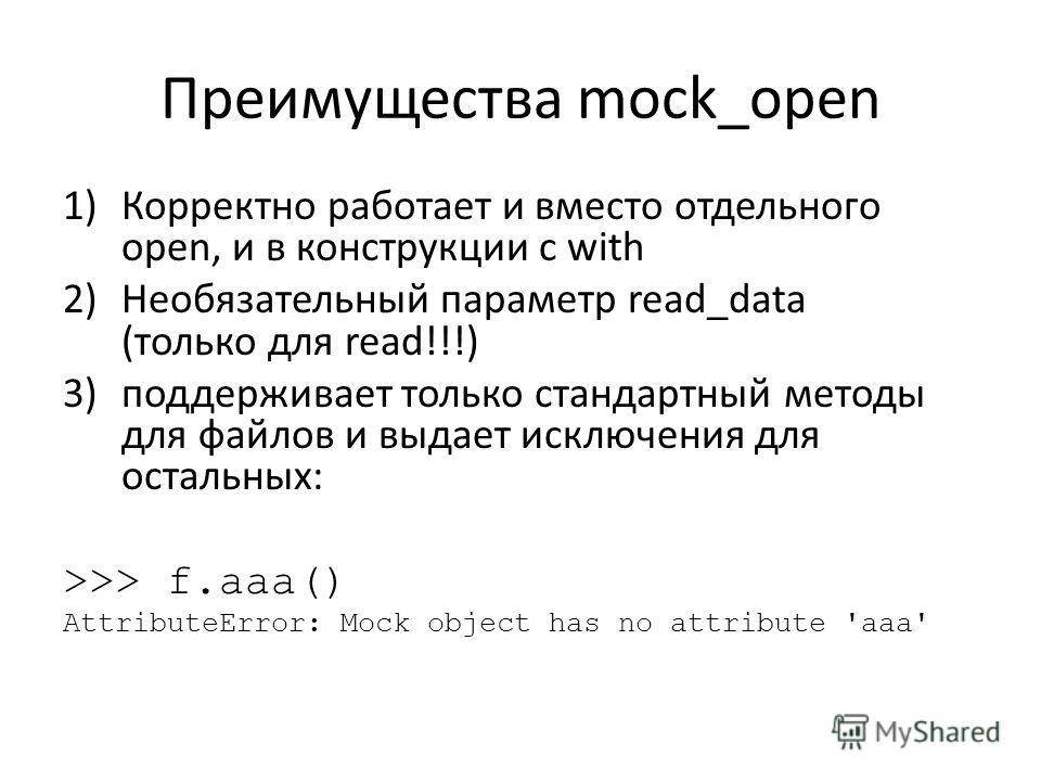Преимущества mock_open 1)Корректно работает и вместо отдельного open, и в конструкции с with 2)Необязательный параметр read_data (только для read!!!) 3)поддерживает только стандартный методы для файлов и выдает исключения для остальных: >>> f.aaa() A