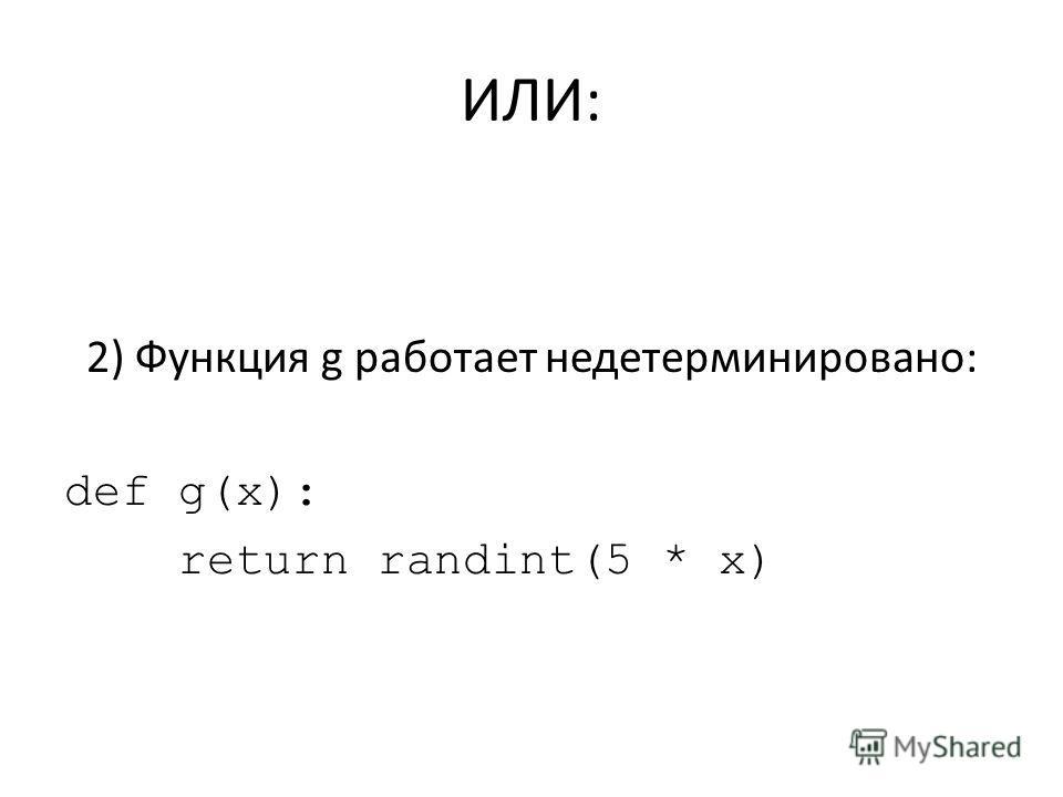 ИЛИ: 2) Функция g работает недетерминировано: def g(x): return randint(5 * x)