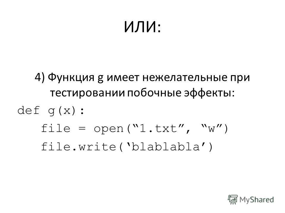 ИЛИ: 4) Функция g имеет нежелательные при тестировании побочные эффекты: def g(x): file = open(1.txt, w) file.write(blablabla)